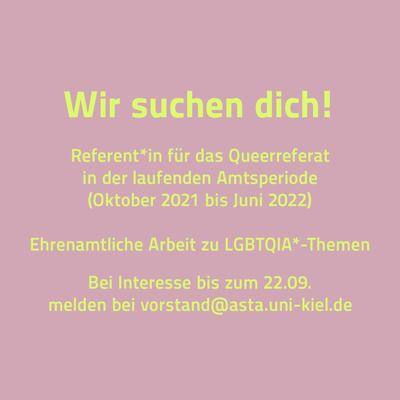 Wir suchen dich! Referent*in für das Queerreferat in der laufenden Amtsperiode (Oktober 2021 bis Juni 2022). Ehrenamtliche Arbeit zu LGBTQIA*-Themen. Bei Interesse bis zum 22.09. melden bei vorstand@asta.uni-kiel.de